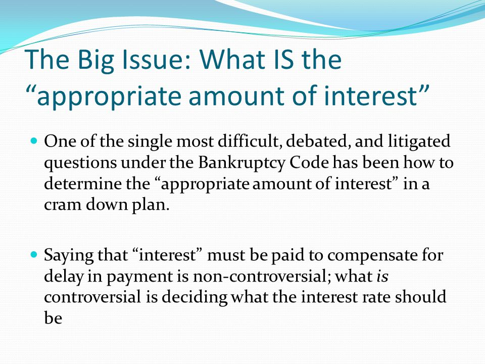 The Big Issue: What IS the appropriate amount of interest One of the single most difficult, debated, and litigated questions under the Bankruptcy Code has been how to determine the appropriate amount of interest in a cram down plan.