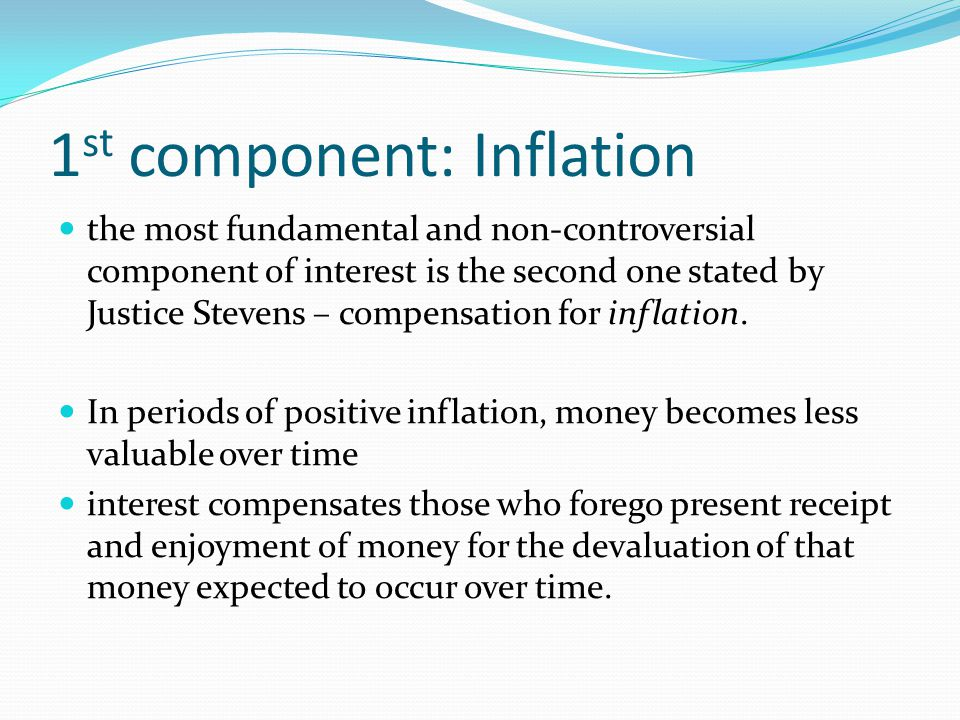 1 st component: Inflation the most fundamental and non-controversial component of interest is the second one stated by Justice Stevens – compensation for inflation.