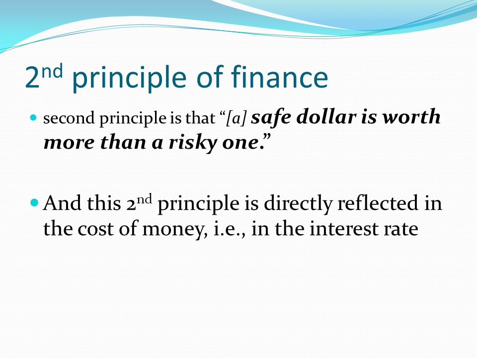 2 nd principle of finance second principle is that [a] safe dollar is worth more than a risky one. And this 2 nd principle is directly reflected in the cost of money, i.e., in the interest rate