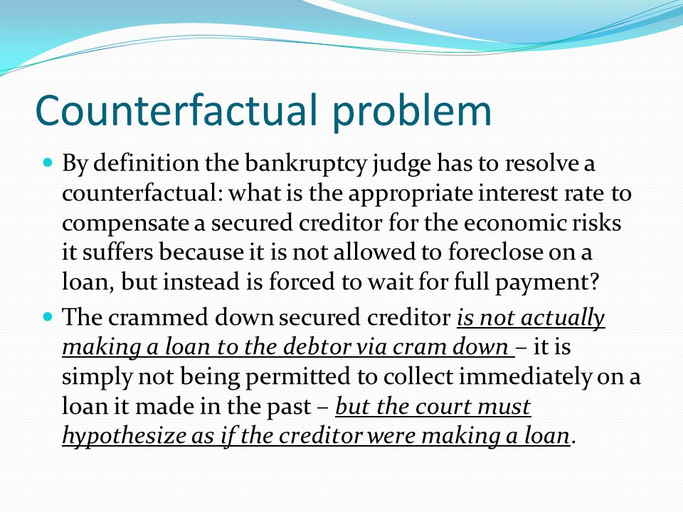 Counterfactual problem By definition the bankruptcy judge has to resolve a counterfactual: what is the appropriate interest rate to compensate a secured creditor for the economic risks it suffers because it is not allowed to foreclose on a loan, but instead is forced to wait for full payment.