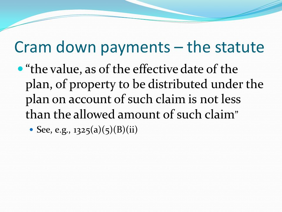 Cram down payments – the statute the value, as of the effective date of the plan, of property to be distributed under the plan on account of such claim is not less than the allowed amount of such claim See, e.g., 1325(a)(5)(B)(ii)
