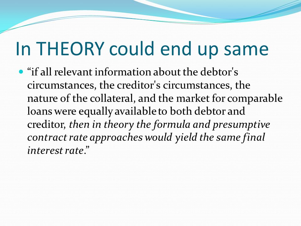 In THEORY could end up same if all relevant information about the debtor s circumstances, the creditor s circumstances, the nature of the collateral, and the market for comparable loans were equally available to both debtor and creditor, then in theory the formula and presumptive contract rate approaches would yield the same final interest rate.