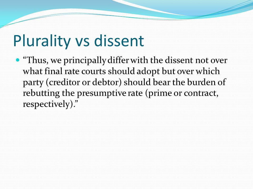 Plurality vs dissent Thus, we principally differ with the dissent not over what final rate courts should adopt but over which party (creditor or debtor) should bear the burden of rebutting the presumptive rate (prime or contract, respectively).