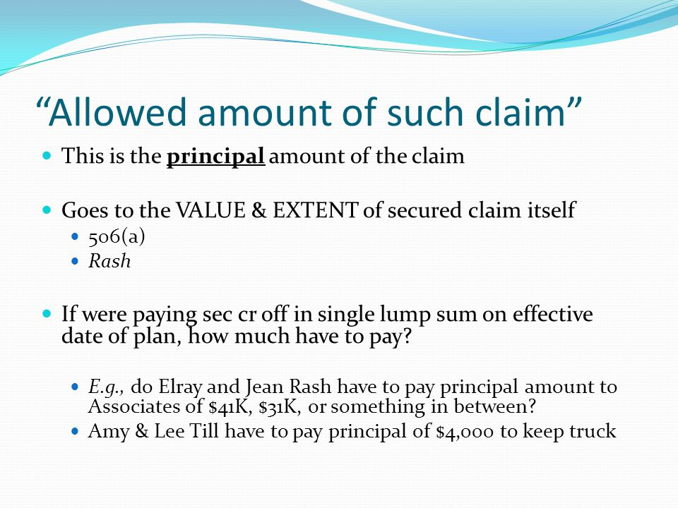 Allowed amount of such claim This is the principal amount of the claim Goes to the VALUE & EXTENT of secured claim itself 506(a) Rash If were paying sec cr off in single lump sum on effective date of plan, how much have to pay.