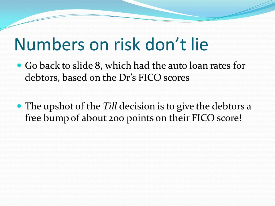 Numbers on risk don't lie Go back to slide 8, which had the auto loan rates for debtors, based on the Dr's FICO scores The upshot of the Till decision is to give the debtors a free bump of about 200 points on their FICO score!