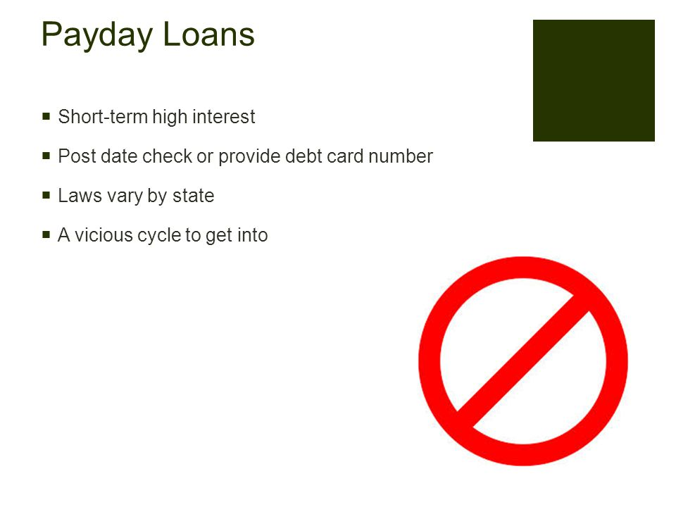 Payday Loans  Short-term high interest  Post date check or provide debt card number  Laws vary by state  A vicious cycle to get into