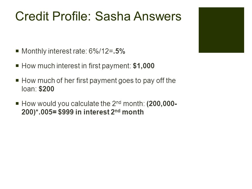 Credit Profile: Sasha Answers  Monthly interest rate: 6%/12=.5%  How much interest in first payment: $1,000  How much of her first payment goes to pay off the loan: $200  How would you calculate the 2 nd month: (200,000- 200)*.005= $999 in interest 2 nd month