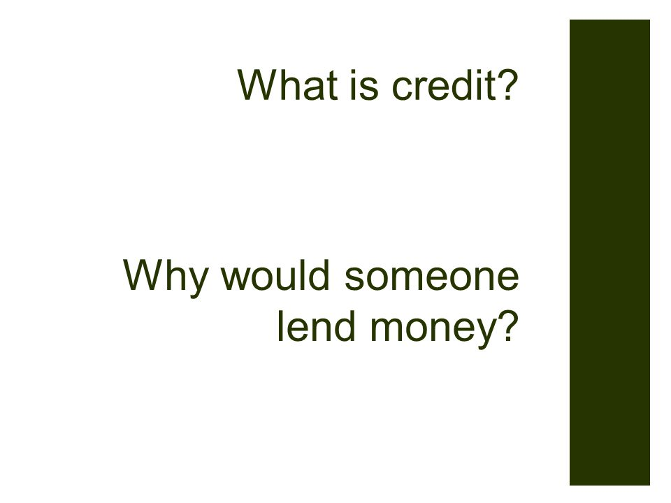 Why would someone lend money What is credit