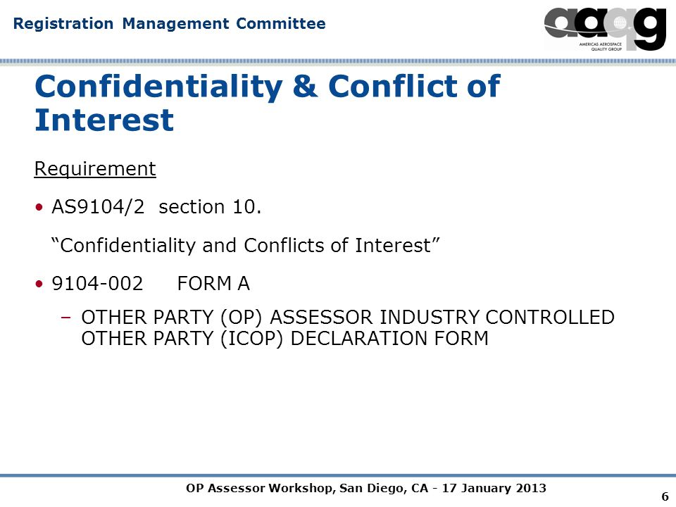 OP Assessor Workshop, San Diego, CA - 17 January 2013 Registration Management Committee 7 Confidentiality & Conflict of Interest CONFIDENTIALITY AND CONFLICT OF INTEREST: 10.1 General: 10.1.1 All IAQG OPMT, SMS and CBMC members and OP assessors shall complete a declaration form (see Appendix I), prior to membership or assignment.