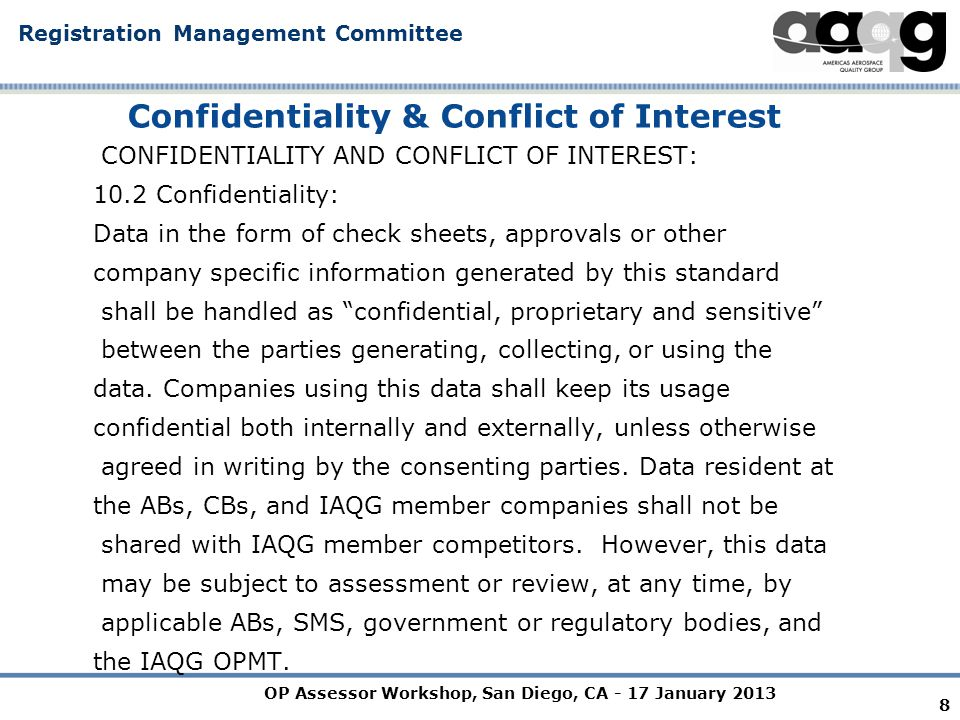 OP Assessor Workshop, San Diego, CA - 17 January 2013 Registration Management Committee 9 Confidentiality & Conflict of Interest 10.3 Conflicts of Interest: 10.3.1 Conflicts of interest may include, but are not limited to the following: - Employment of an IAQG member representative by an assessed organization.