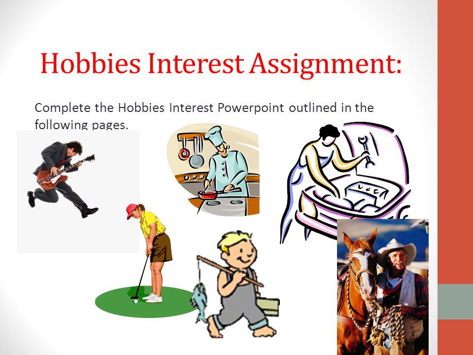 Hobbies & Interests Presentation The information in your presentation must include all of the questions below: Include your name and the title of your hobby in the presentations first page.