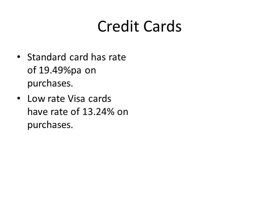 Credit Cards Standard card has rate of 19.49%pa on purchases. Low rate Visa cards have rate of 13.24% on purchases.