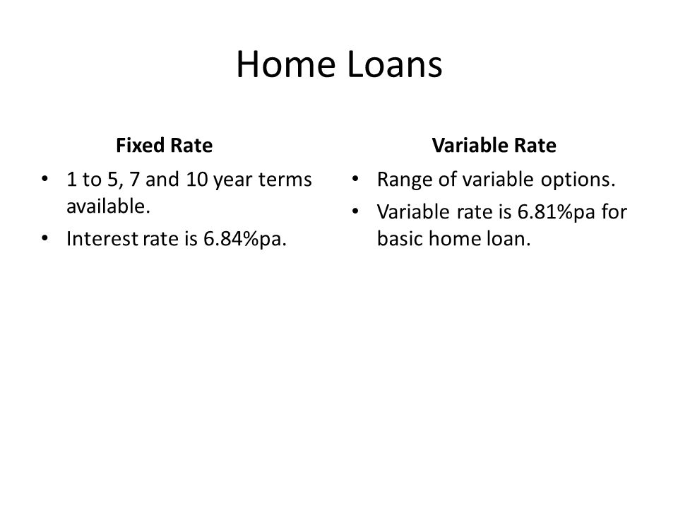 Home Loans Fixed Rate 1 to 5, 7 and 10 year terms available. Interest rate is 6.84%pa. Variable Rate Range of variable options. Variable rate is 6.81%
