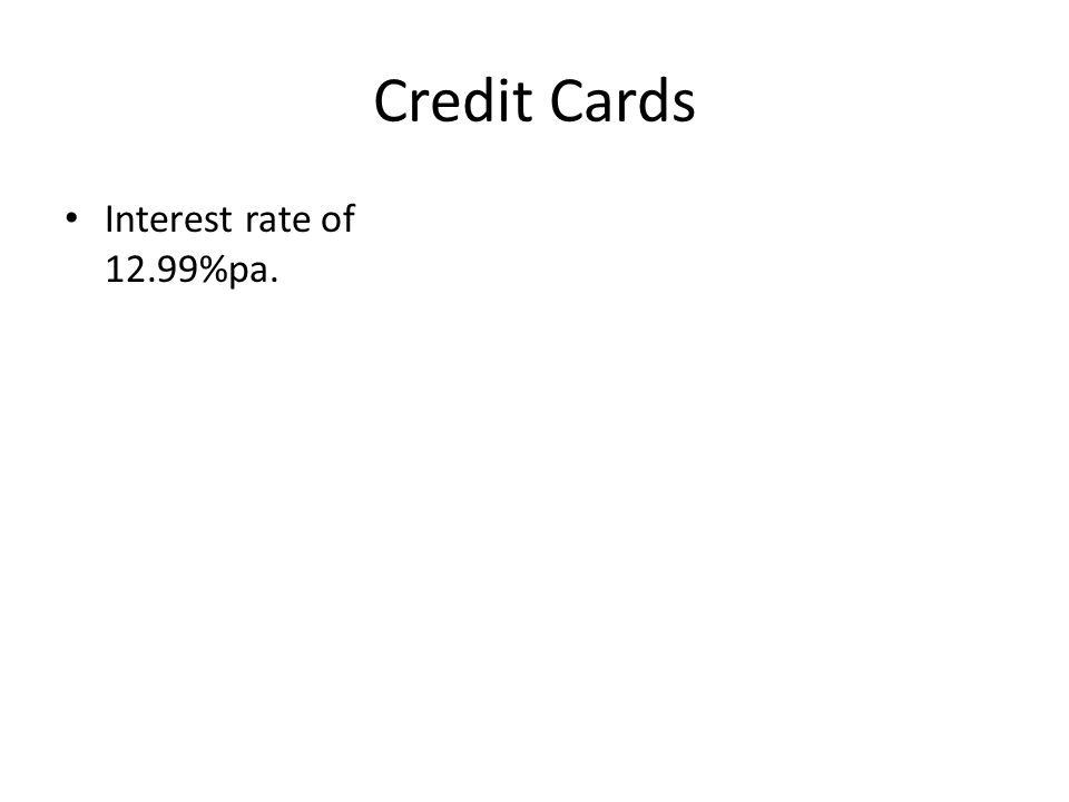 Credit Cards Interest rate of 12.99%pa.