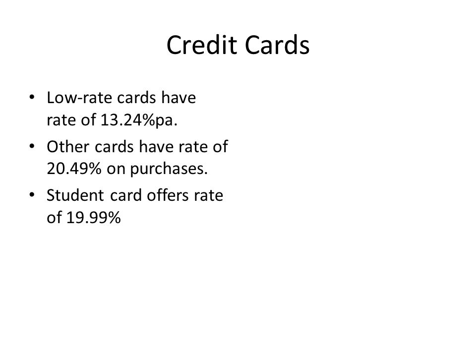 Credit Cards Low-rate cards have rate of 13.24%pa. Other cards have rate of 20.49% on purchases. Student card offers rate of 19.99%