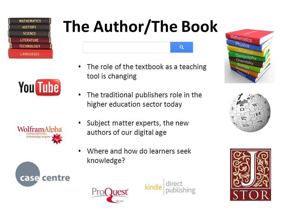 The Author/The Book The role of the textbook as a teaching tool is changing The traditional publishers role in the higher education sector today Subject matter experts, the new authors of our digital age Where and how do learners seek knowledge