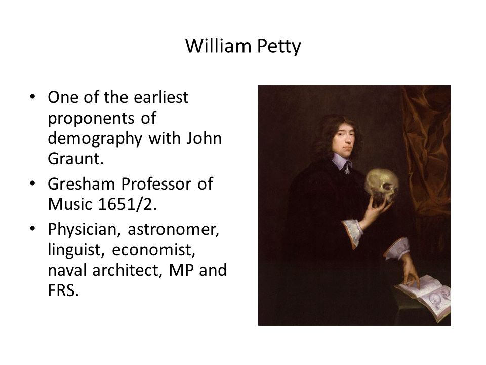 William Petty One of the earliest proponents of demography with John Graunt.