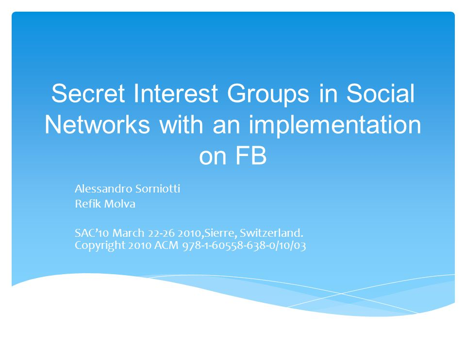 Secret Interest Groups in Social Networks with an implementation on FB Alessandro Sorniotti Refik Molva SAC'10 March 22-26 2010,Sierre, Switzerland.