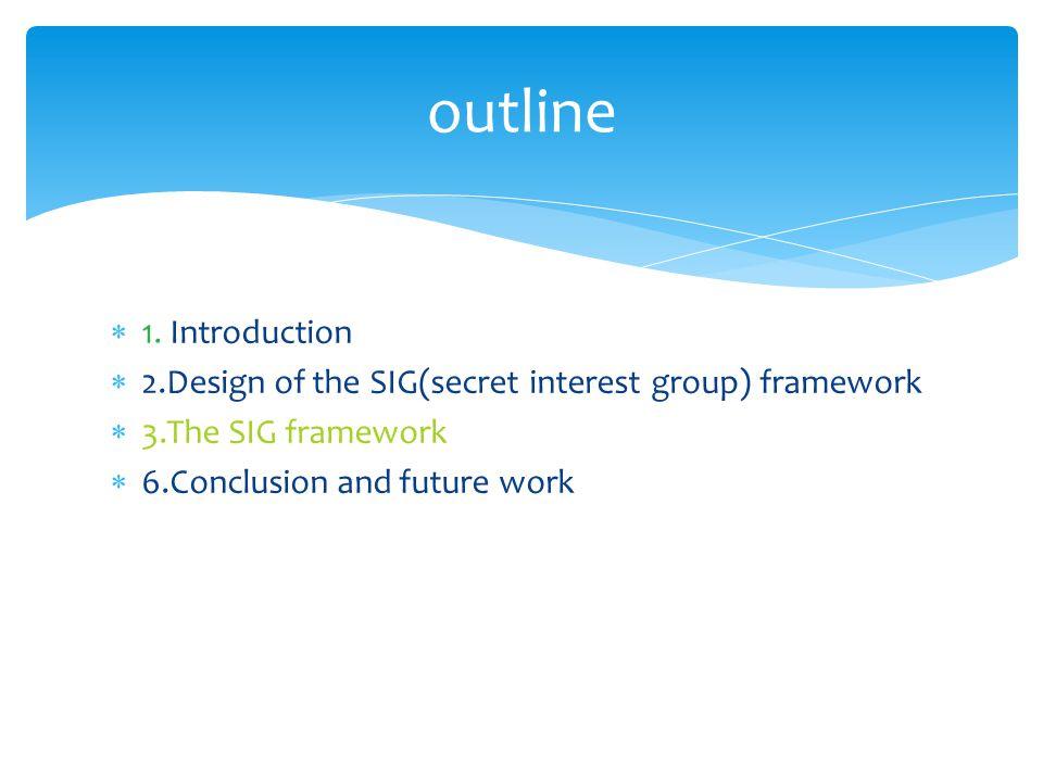  1. Introduction  2.Design of the SIG(secret interest group) framework  3.The SIG framework  6.Conclusion and future work outline