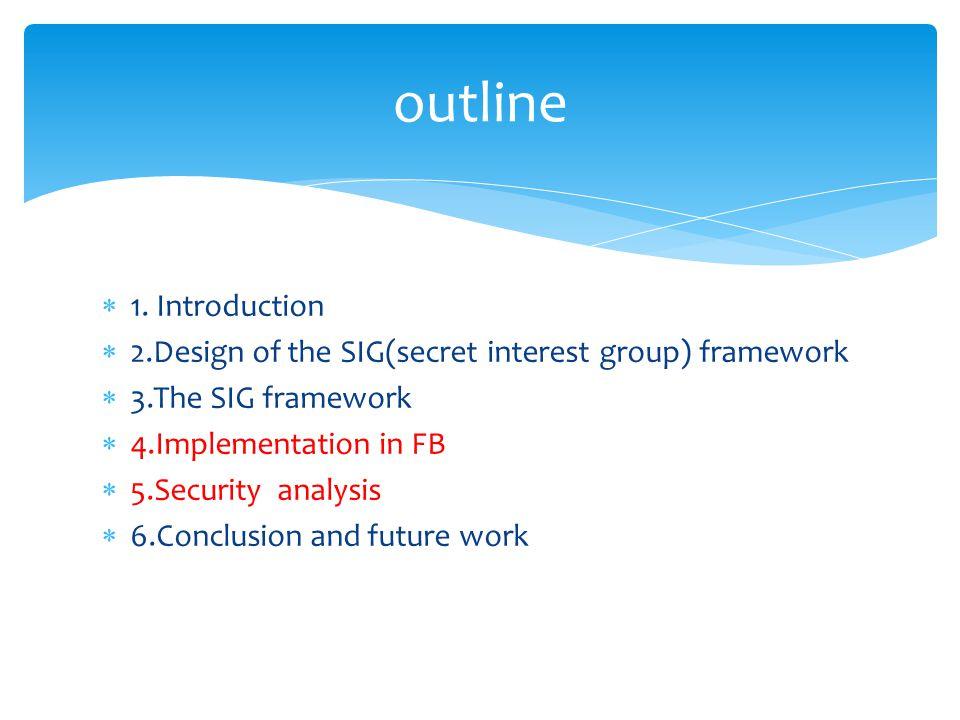  1. Introduction  2.Design of the SIG(secret interest group) framework  3.The SIG framework  4.Implementation in FB  5.Security analysis  6.Conc