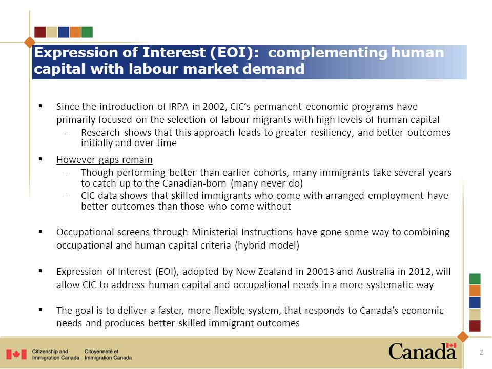 Expression of Interest (EOI): complementing human capital with labour market demand  Since the introduction of IRPA in 2002, CIC's permanent economic programs have primarily focused on the selection of labour migrants with high levels of human capital –Research shows that this approach leads to greater resiliency, and better outcomes initially and over time  However gaps remain –Though performing better than earlier cohorts, many immigrants take several years to catch up to the Canadian-born (many never do) –CIC data shows that skilled immigrants who come with arranged employment have better outcomes than those who come without  Occupational screens through Ministerial Instructions have gone some way to combining occupational and human capital criteria (hybrid model)  Expression of Interest (EOI), adopted by New Zealand in 20013 and Australia in 2012, will allow CIC to address human capital and occupational needs in a more systematic way  The goal is to deliver a faster, more flexible system, that responds to Canada's economic needs and produces better skilled immigrant outcomes 2
