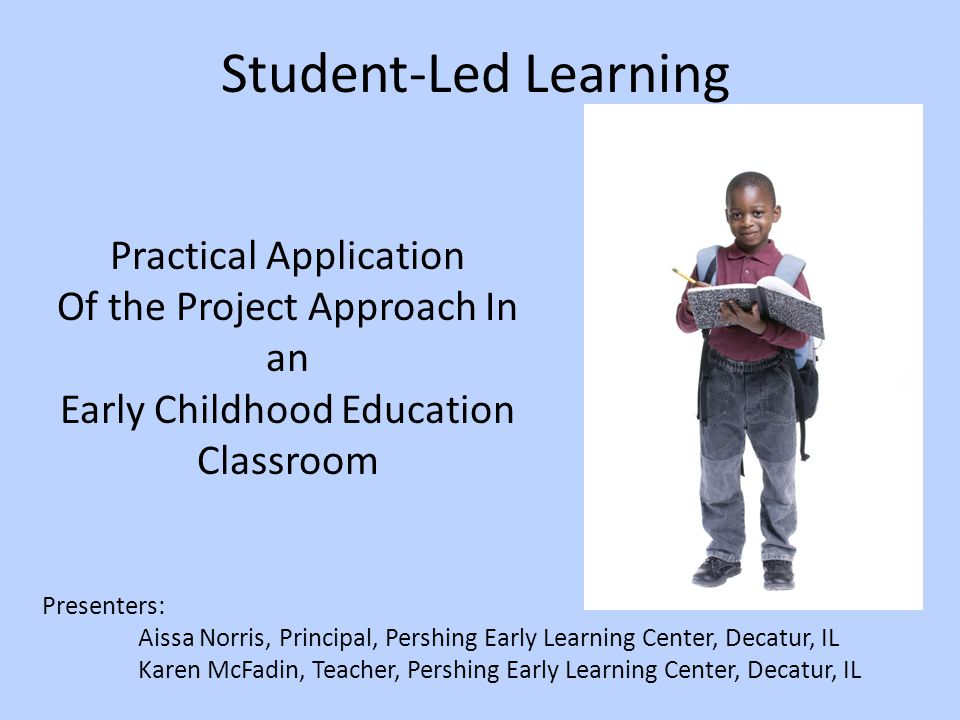 Student-Led Learning Presenters: Aissa Norris, Principal, Pershing Early Learning Center, Decatur, IL Karen McFadin, Teacher, Pershing Early Learning Center, Decatur, IL Practical Application Of the Project Approach In an Early Childhood Education Classroom