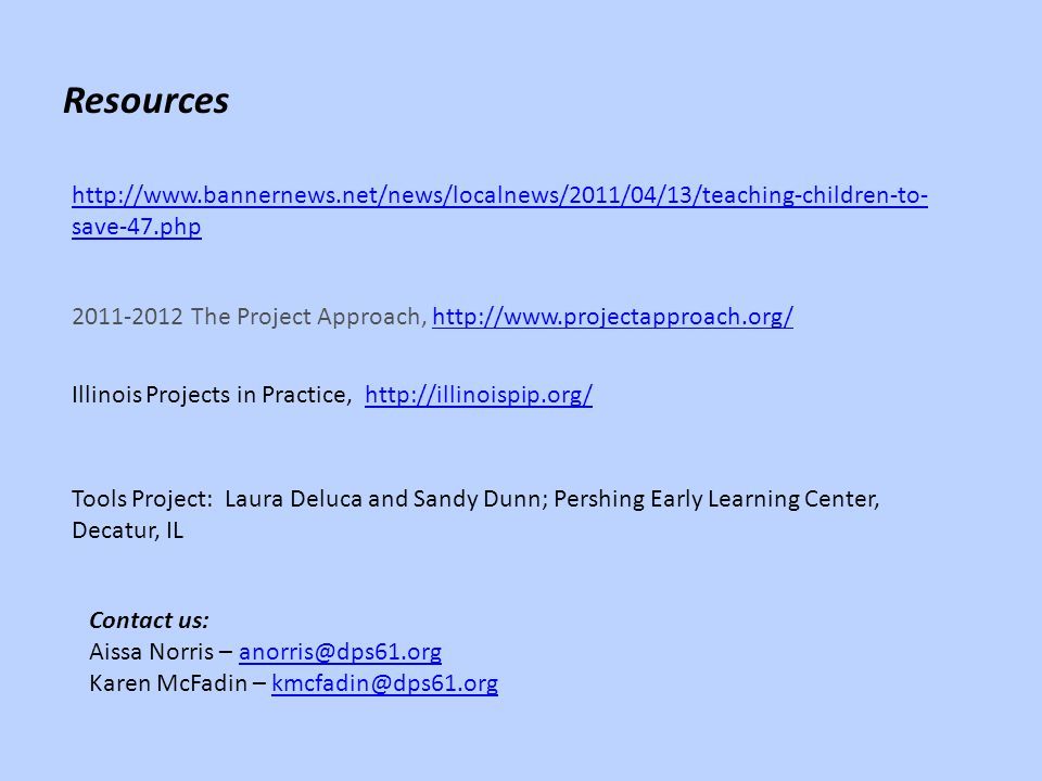 http://www.bannernews.net/news/localnews/2011/04/13/teaching-children-to- save-47.php Resources 2011-2012 The Project Approach, http://www.projectapproach.org/http://www.projectapproach.org/ Tools Project: Laura Deluca and Sandy Dunn; Pershing Early Learning Center, Decatur, IL Illinois Projects in Practice, http://illinoispip.org/http://illinoispip.org/ Contact us: Aissa Norris – anorris@dps61.organorris@dps61.org Karen McFadin – kmcfadin@dps61.orgkmcfadin@dps61.org