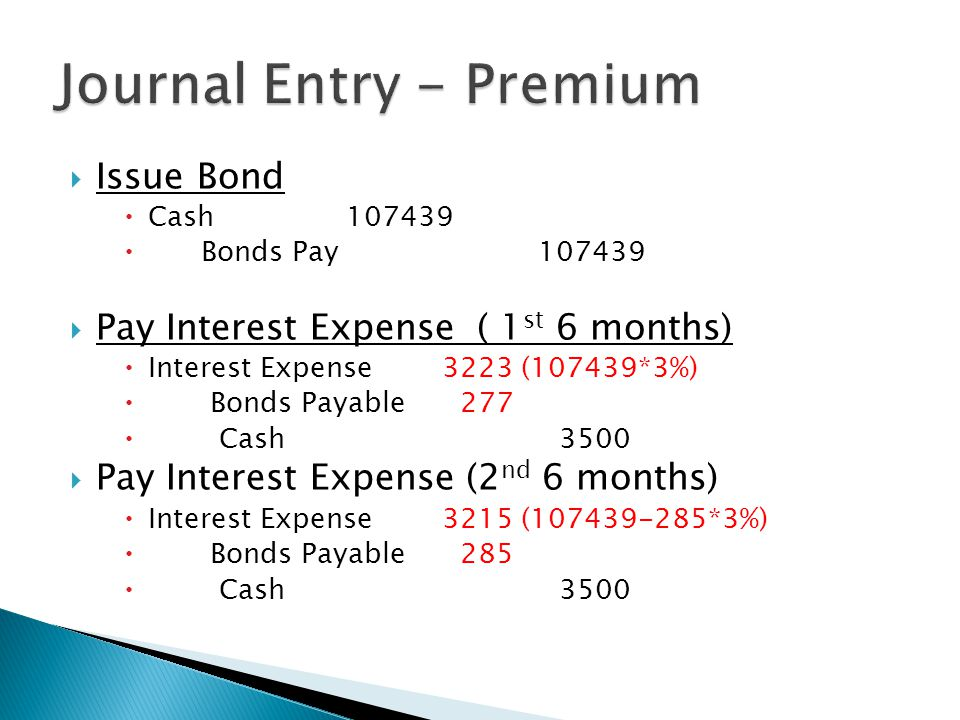  Issue Bond  Cash107439  Bonds Pay107439  Pay Interest Expense ( 1 st 6 months)  Interest Expense3223 (107439*3%)  Bonds Payable 277  Cash 3500  Pay Interest Expense (2 nd 6 months)  Interest Expense3215 (107439-285*3%)  Bonds Payable 285  Cash 3500