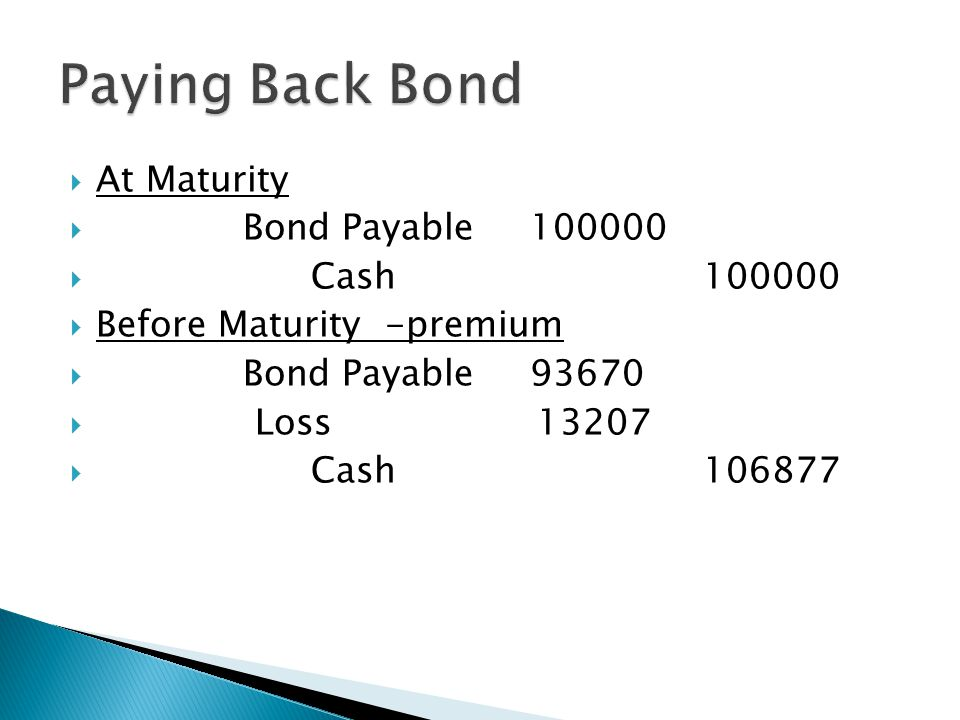  At Maturity  Bond Payable 100000  Cash 100000  Before Maturity -premium  Bond Payable 93670  Loss 13207  Cash 106877