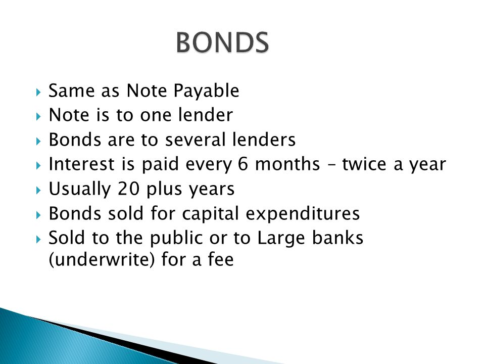  Same as Note Payable  Note is to one lender  Bonds are to several lenders  Interest is paid every 6 months – twice a year  Usually 20 plus years  Bonds sold for capital expenditures  Sold to the public or to Large banks (underwrite) for a fee
