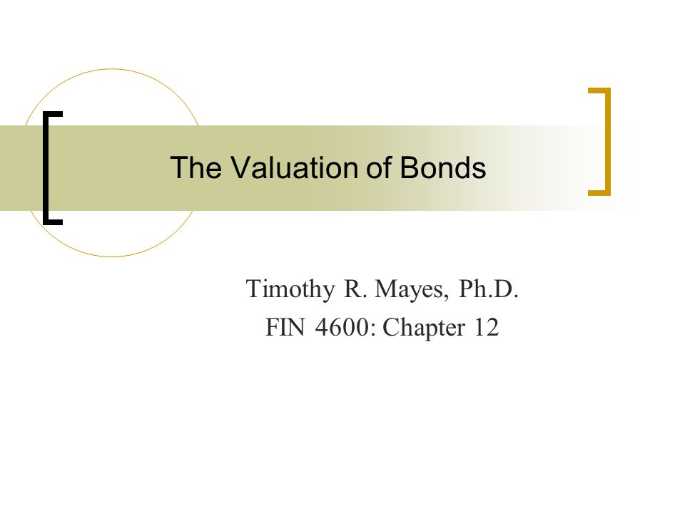 The Valuation of Bonds Timothy R. Mayes, Ph.D. FIN 4600: Chapter 12