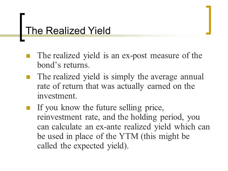 The Realized Yield The realized yield is an ex-post measure of the bond's returns. The realized yield is simply the average annual rate of return that