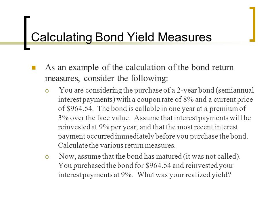 Calculating Bond Yield Measures As an example of the calculation of the bond return measures, consider the following:  You are considering the purcha