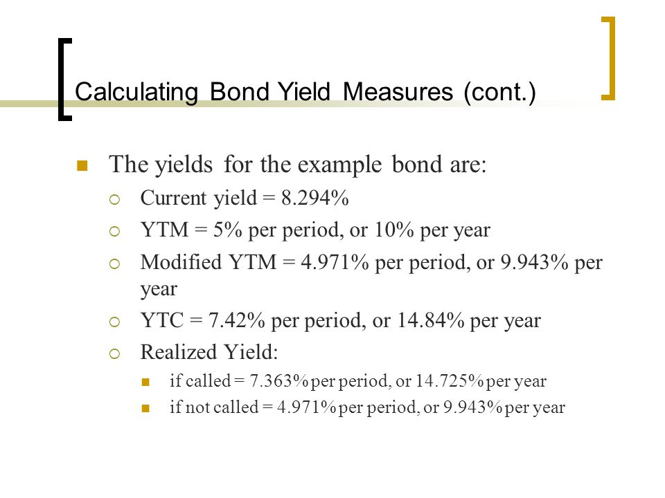 Calculating Bond Yield Measures (cont.) The yields for the example bond are:  Current yield = 8.294%  YTM = 5% per period, or 10% per year  Modifie