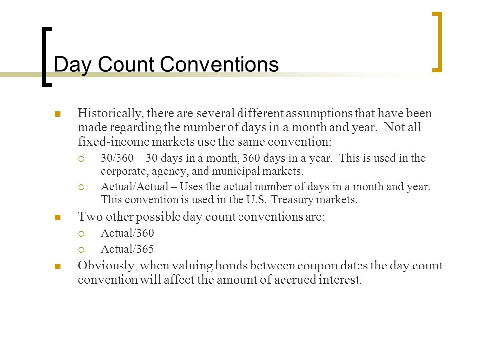 Day Count Conventions Historically, there are several different assumptions that have been made regarding the number of days in a month and year. Not