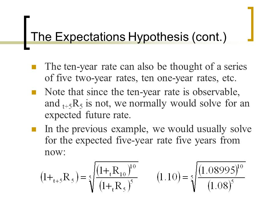 The Expectations Hypothesis (cont.) The ten-year rate can also be thought of a series of five two-year rates, ten one-year rates, etc. Note that since