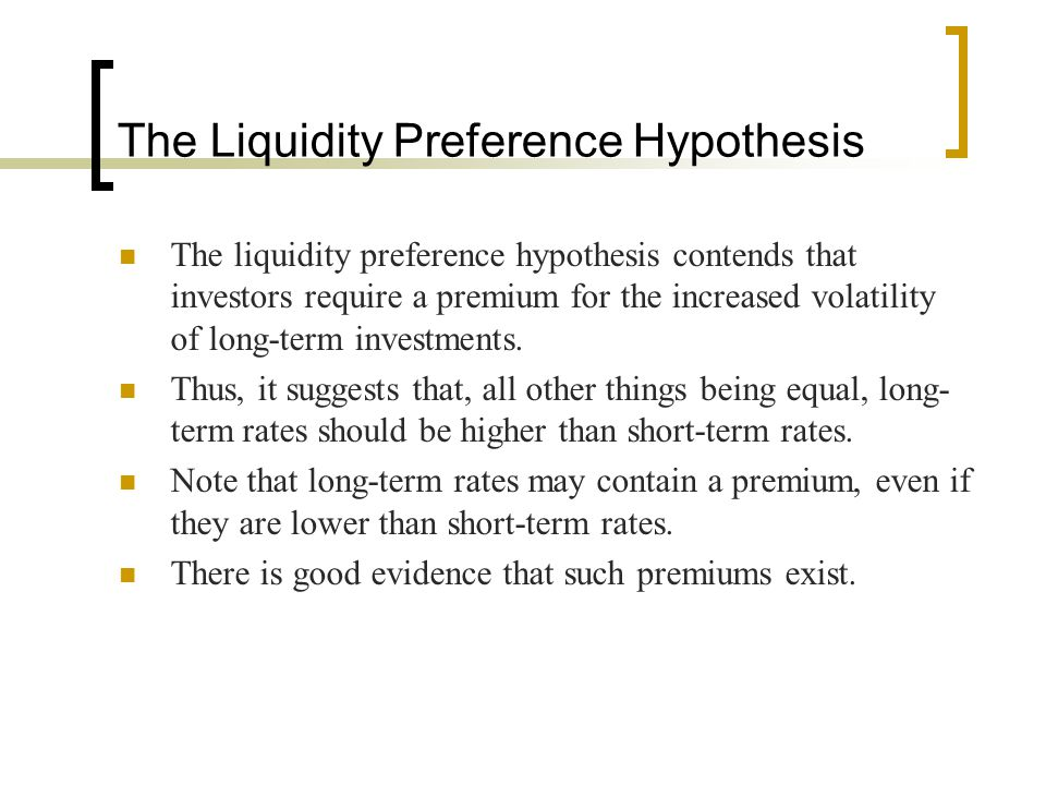 The Liquidity Preference Hypothesis The liquidity preference hypothesis contends that investors require a premium for the increased volatility of long