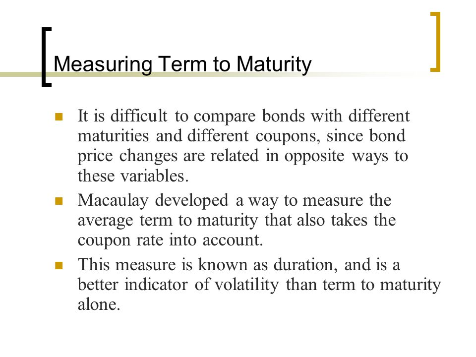Measuring Term to Maturity It is difficult to compare bonds with different maturities and different coupons, since bond price changes are related in o