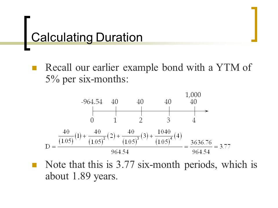 Calculating Duration Recall our earlier example bond with a YTM of 5% per six-months: Note that this is 3.77 six-month periods, which is about 1.89 ye