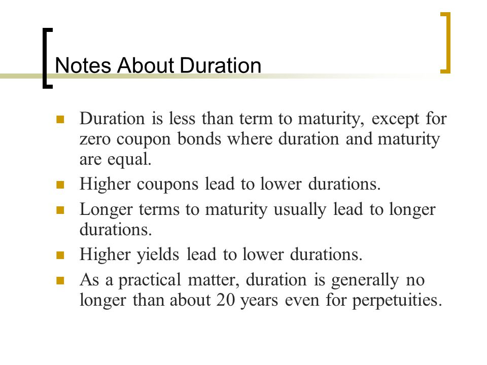 Notes About Duration Duration is less than term to maturity, except for zero coupon bonds where duration and maturity are equal. Higher coupons lead t