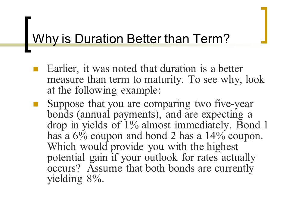 Why is Duration Better than Term? Earlier, it was noted that duration is a better measure than term to maturity. To see why, look at the following exa