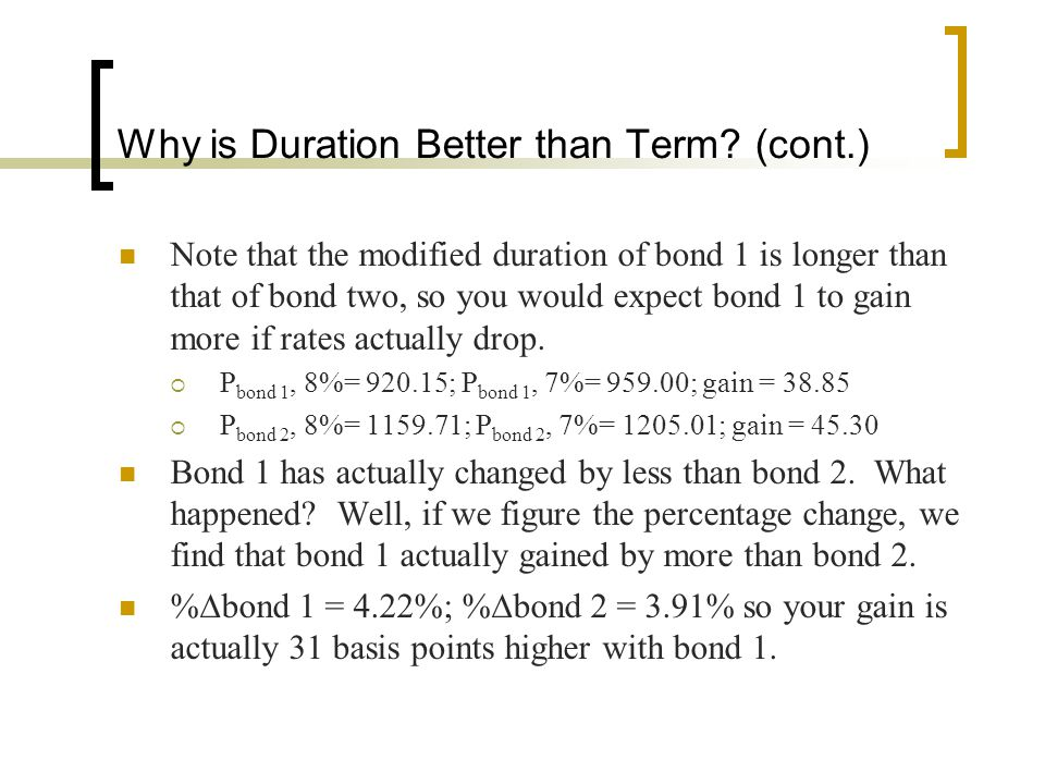 Why is Duration Better than Term? (cont.) Note that the modified duration of bond 1 is longer than that of bond two, so you would expect bond 1 to gai