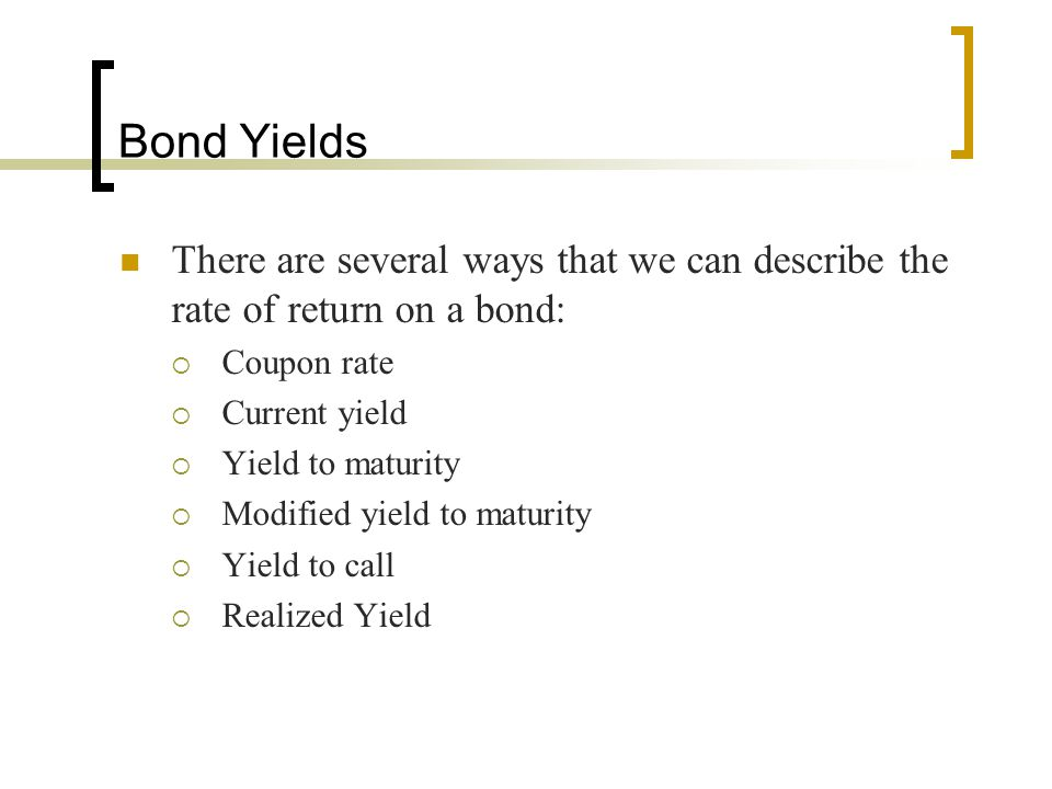 Bond Yields There are several ways that we can describe the rate of return on a bond:  Coupon rate  Current yield  Yield to maturity  Modified yie