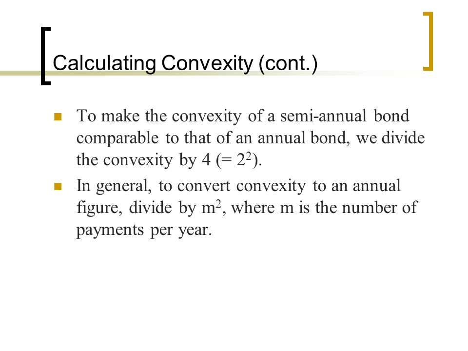 Calculating Convexity (cont.) To make the convexity of a semi-annual bond comparable to that of an annual bond, we divide the convexity by 4 (= 2 2 ).