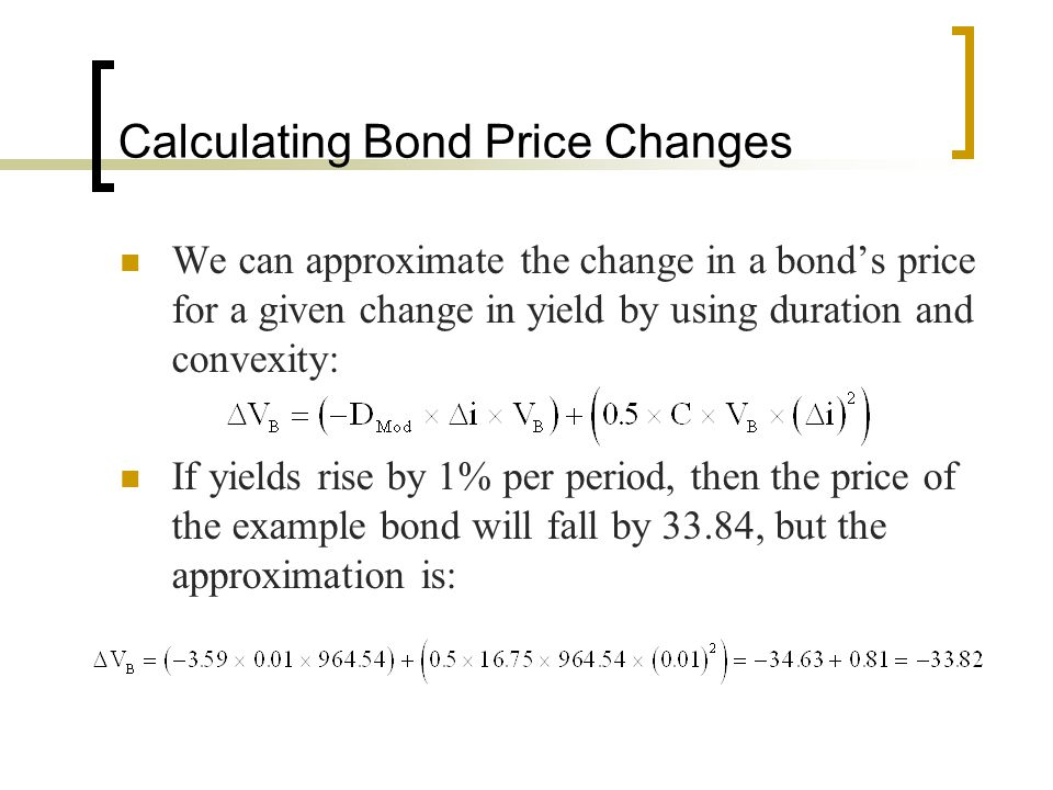Calculating Bond Price Changes We can approximate the change in a bond's price for a given change in yield by using duration and convexity: If yields