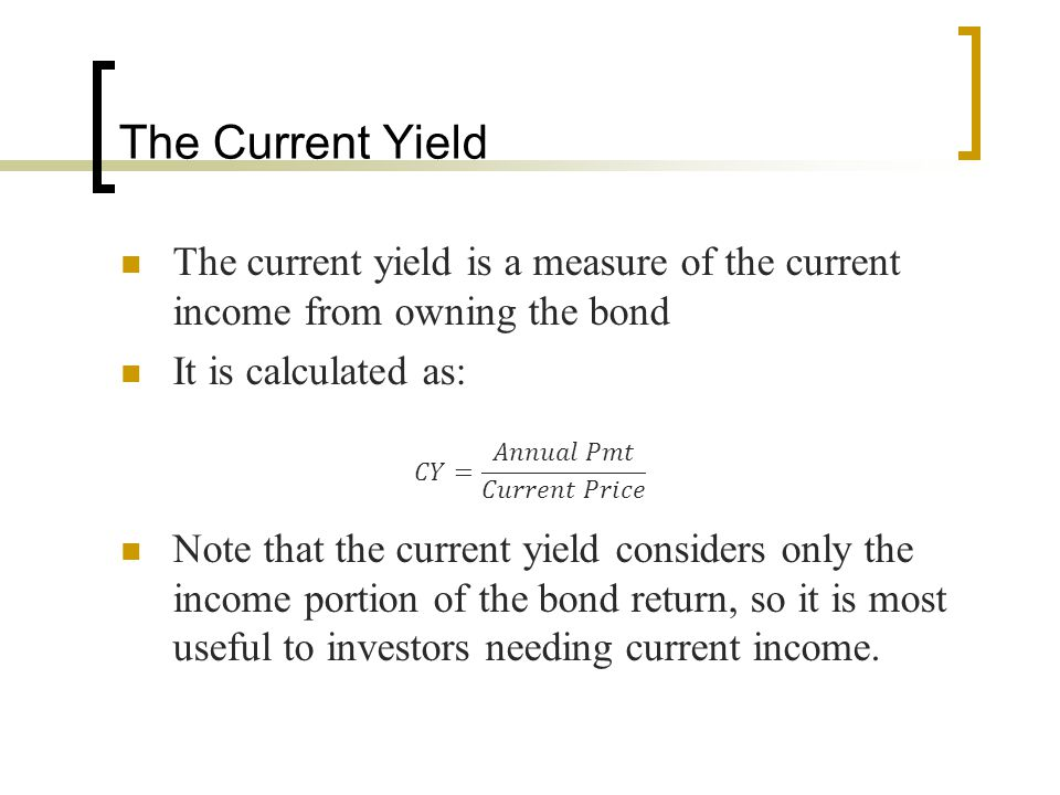 The Current Yield The current yield is a measure of the current income from owning the bond It is calculated as: Note that the current yield considers