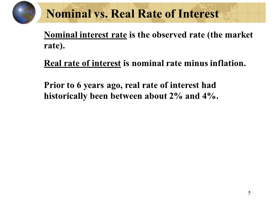 5 Nominal vs. Real Rate of Interest Nominal interest rate is the observed rate (the market rate). Real rate of interest is nominal rate minus inflatio