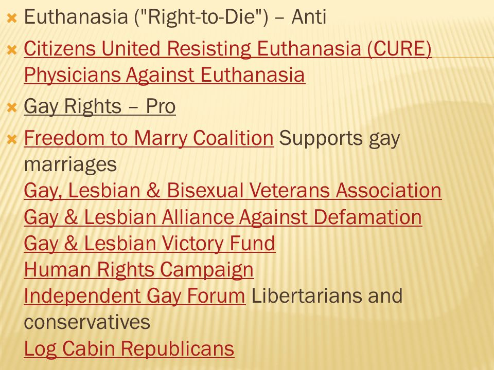  Euthanasia ( Right-to-Die ) – Anti  Citizens United Resisting Euthanasia (CURE) Physicians Against Euthanasia Citizens United Resisting Euthanasia (CURE) Physicians Against Euthanasia  Gay Rights – Pro  Freedom to Marry Coalition Supports gay marriages Gay, Lesbian & Bisexual Veterans Association Gay & Lesbian Alliance Against Defamation Gay & Lesbian Victory Fund Human Rights Campaign Independent Gay Forum Libertarians and conservatives Log Cabin Republicans Freedom to Marry Coalition Gay, Lesbian & Bisexual Veterans Association Gay & Lesbian Alliance Against Defamation Gay & Lesbian Victory Fund Human Rights Campaign Independent Gay Forum Log Cabin Republicans 