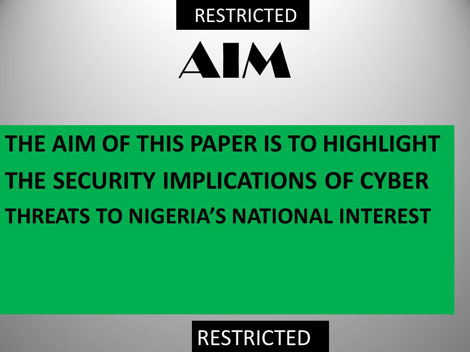 AIM THE AIM OF THIS PAPER IS TO HIGHLIGHT THE SECURITY IMPLICATIONS OF CYBER THREATS TO NIGERIA'S NATIONAL INTEREST RESTRICTED