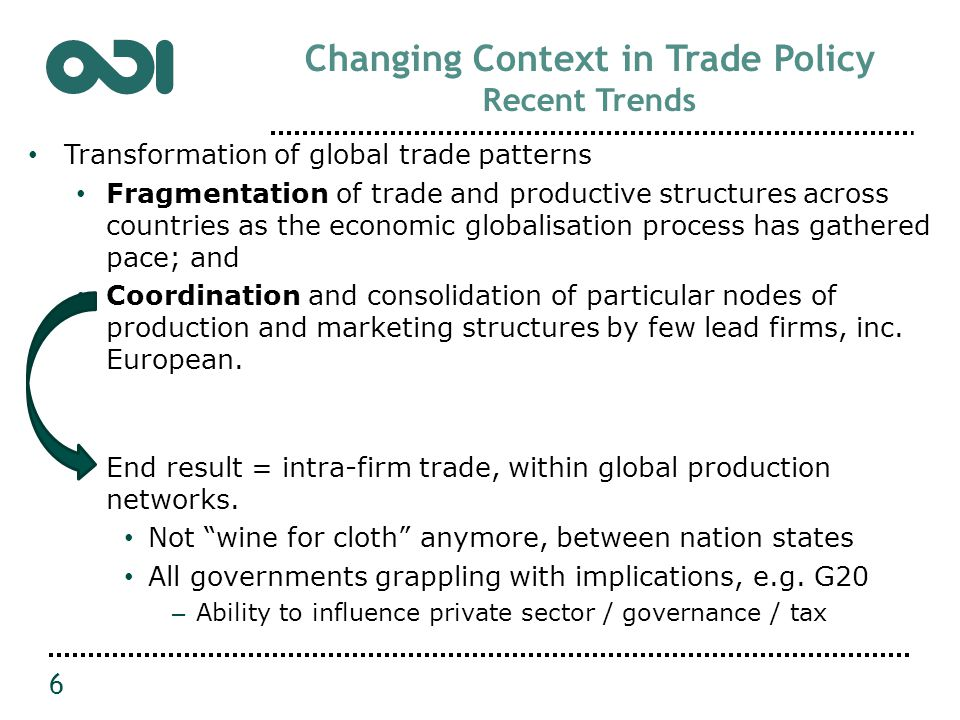 Changing Context in Trade Policy Recent Trends Transformation of global trade patterns Fragmentation of trade and productive structures across countries as the economic globalisation process has gathered pace; and Coordination and consolidation of particular nodes of production and marketing structures by few lead firms, inc.